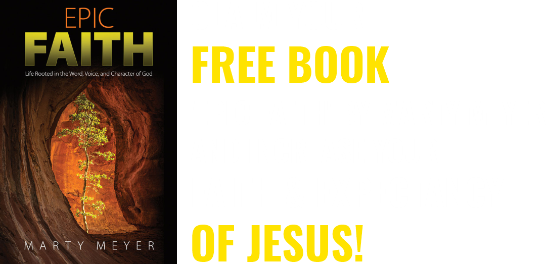 CLAIM YOUR FREE BOOK 'EPIC FAITH' BY MARTY MEYER AND INCREASE YOUR FAITH & EXPECTANCY OF JESUS!
